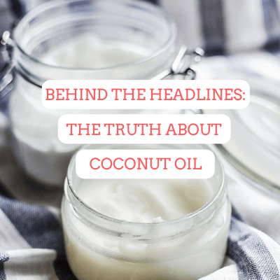 Behind the headlines: The Evidence-Based Truth About Coconut Oil